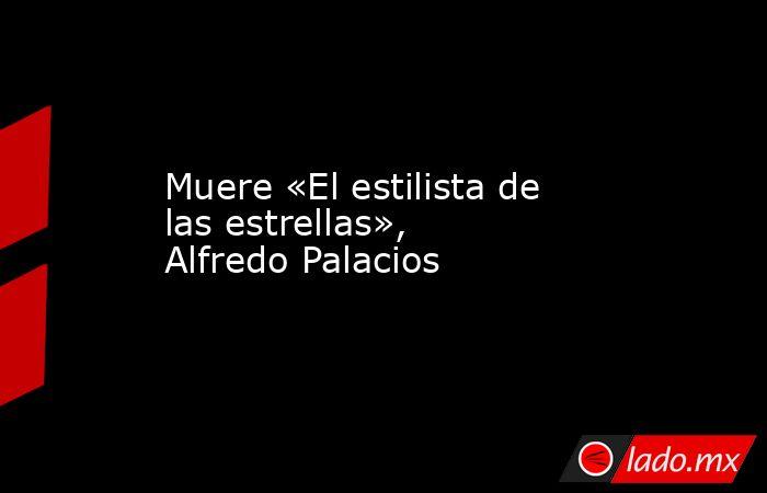 Muere «El estilista de las estrellas», Alfredo Palacios. Noticias en tiempo real