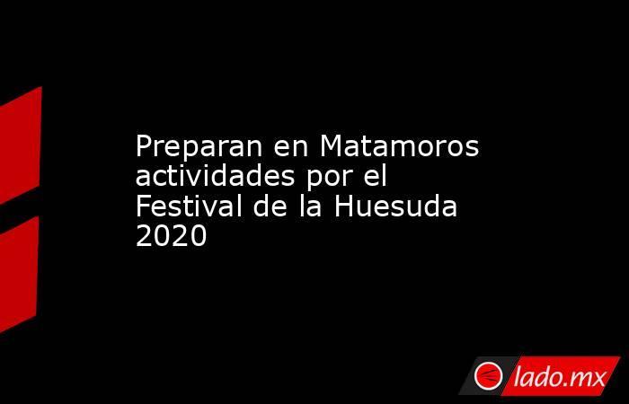 Preparan en Matamoros actividades por el Festival de la Huesuda 2020. Noticias en tiempo real