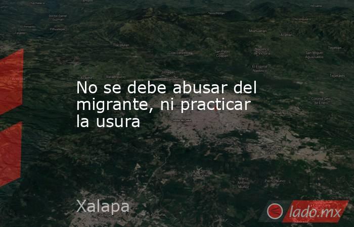 No se debe abusar del migrante, ni practicar la usura. Noticias en tiempo real
