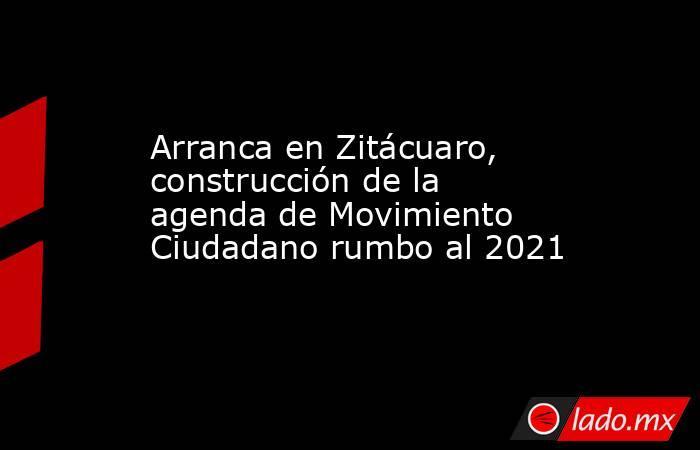 Arranca en Zitácuaro, construcción de la agenda de Movimiento Ciudadano rumbo al 2021. Noticias en tiempo real