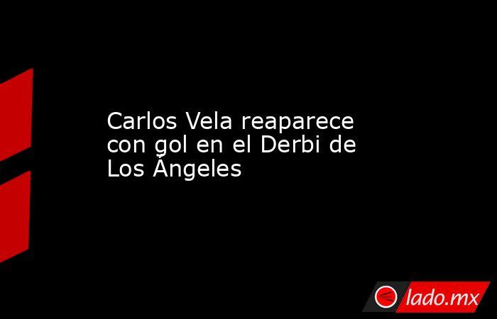 Carlos Vela reaparece con gol en el Derbi de Los Ángeles. Noticias en tiempo real