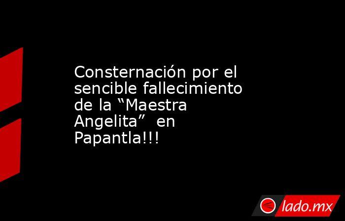"""Consternación por el sencible fallecimiento de la """"Maestra Angelita""""  en Papantla!!!. Noticias en tiempo real"""