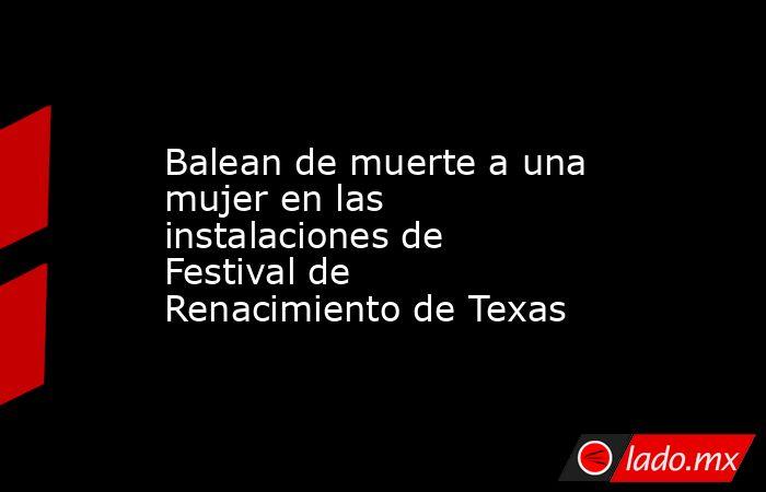Balean de muerte a una mujer en las instalaciones de Festival de Renacimiento de Texas. Noticias en tiempo real