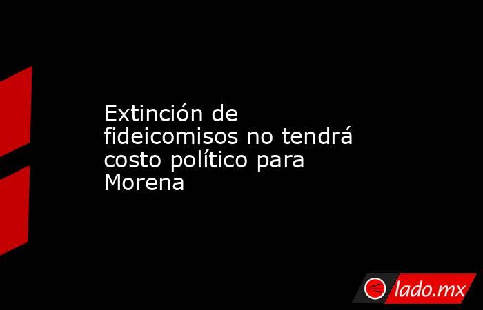 Extinción de fideicomisos no tendrá costo político para Morena. Noticias en tiempo real