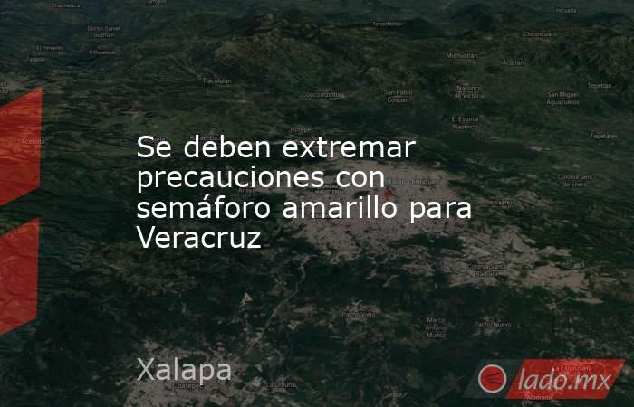Se deben extremar precauciones con semáforo amarillo para Veracruz. Noticias en tiempo real