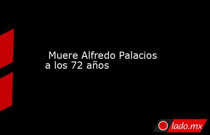 Muere Alfredo Palacios a los 72 años. Noticias en tiempo real