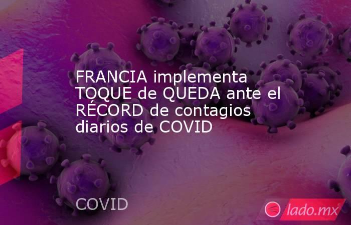 FRANCIA implementa TOQUE de QUEDA ante el RÉCORD de contagios diarios de COVID. Noticias en tiempo real