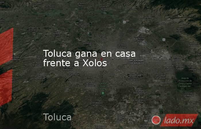 Toluca gana en casa frente a Xolos . Noticias en tiempo real
