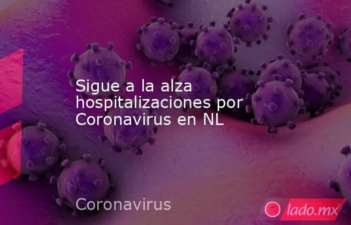 Sigue a la alza hospitalizaciones por Coronavirus en NL. Noticias en tiempo real
