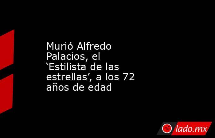 Murió Alfredo Palacios, el 'Estilista de las estrellas', a los 72 años de edad. Noticias en tiempo real