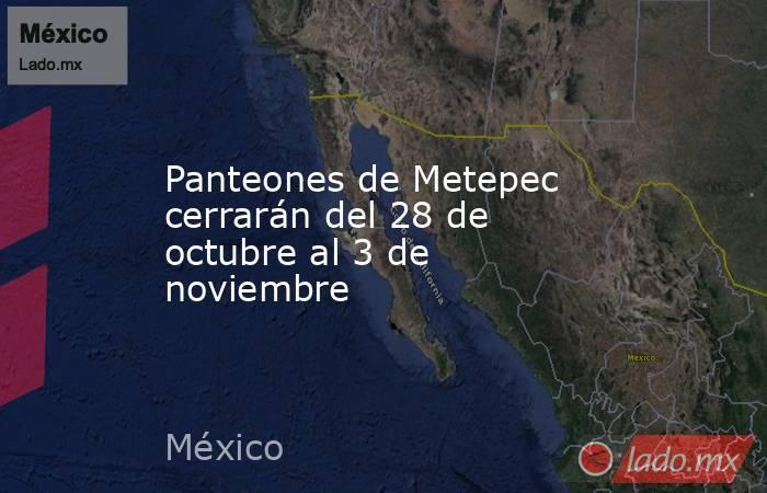 Panteones de Metepec cerrarán del 28 de octubre al 3 de noviembre. Noticias en tiempo real