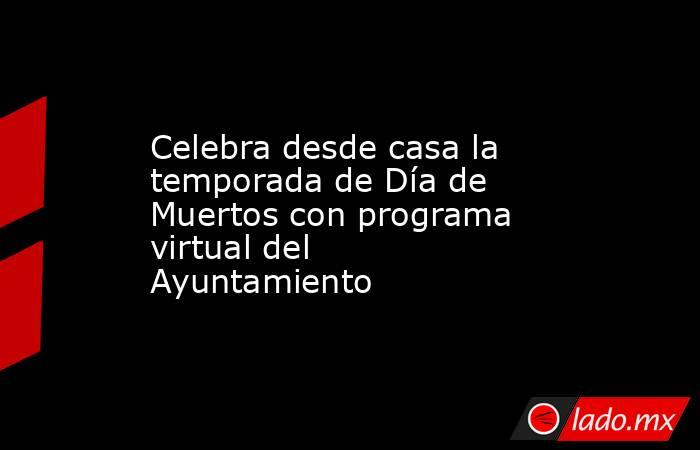 Celebra desde casa la temporada de Día de Muertos con programa virtual del Ayuntamiento. Noticias en tiempo real