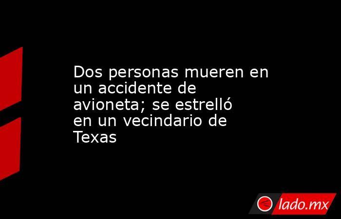 Dos personas mueren en un accidente de avioneta; se estrelló en un vecindario de Texas. Noticias en tiempo real