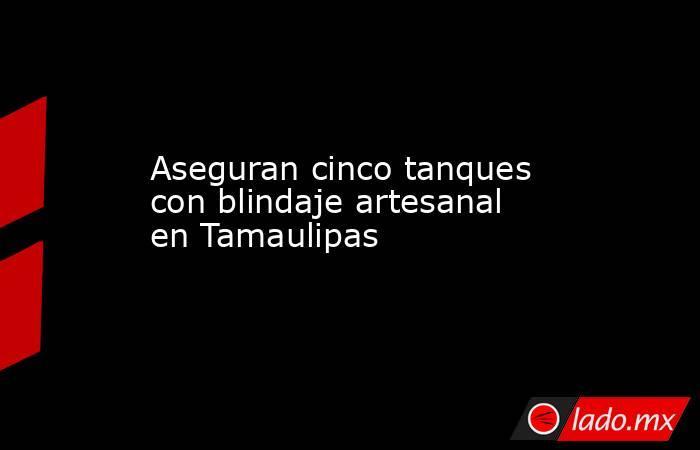 Aseguran cinco tanques con blindaje artesanal en Tamaulipas. Noticias en tiempo real