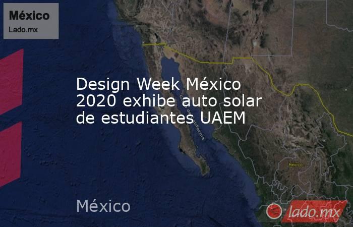 Design Week México 2020 exhibe auto solar de estudiantes UAEM. Noticias en tiempo real