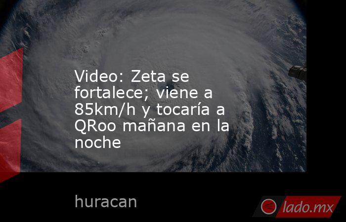 Video: Zeta se fortalece; viene a 85km/h y tocaría a QRoo mañana en la noche. Noticias en tiempo real