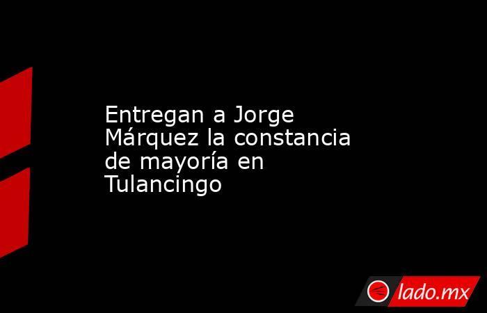 Entregan a Jorge Márquez la constancia de mayoría en Tulancingo. Noticias en tiempo real
