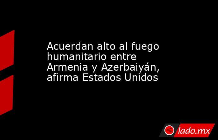 Acuerdan alto al fuego humanitario entre Armenia y Azerbaiyán, afirma Estados Unidos . Noticias en tiempo real