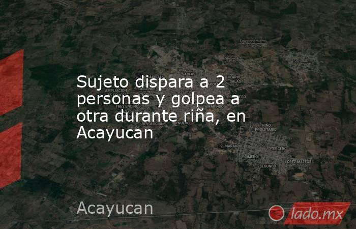 Sujeto dispara a 2 personas y golpea a otra durante riña, en Acayucan. Noticias en tiempo real