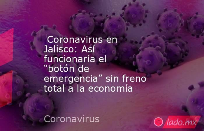 """Coronavirus en Jalisco: Así funcionaría el """"botón de emergencia"""" sin freno total a la economía. Noticias en tiempo real"""