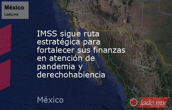 IMSS sigue ruta estratégica para fortalecer sus finanzas en atención de pandemia y derechohabiencia. Noticias en tiempo real