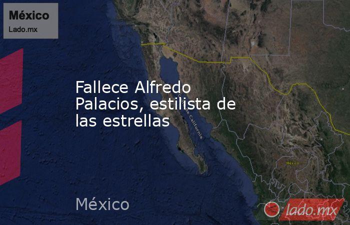 Fallece Alfredo Palacios, estilista de las estrellas. Noticias en tiempo real