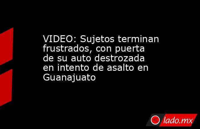 VIDEO: Sujetos terminan frustrados, con puerta de su auto destrozada en intento de asalto en Guanajuato. Noticias en tiempo real