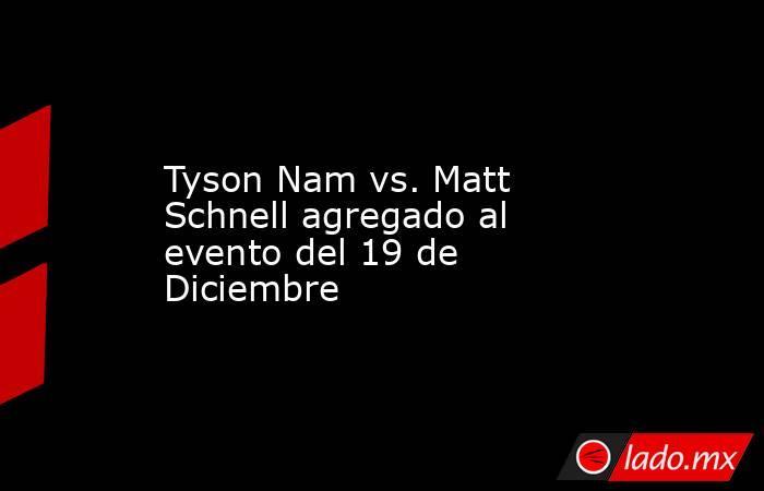 Tyson Nam vs. Matt Schnell agregado al evento del 19 de Diciembre. Noticias en tiempo real