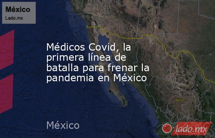 Médicos Covid, la primera línea de batalla para frenar la pandemia en México. Noticias en tiempo real