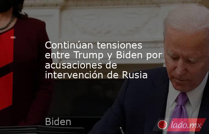 Continúan tensiones entre Trump y Biden por acusaciones de intervención de Rusia. Noticias en tiempo real