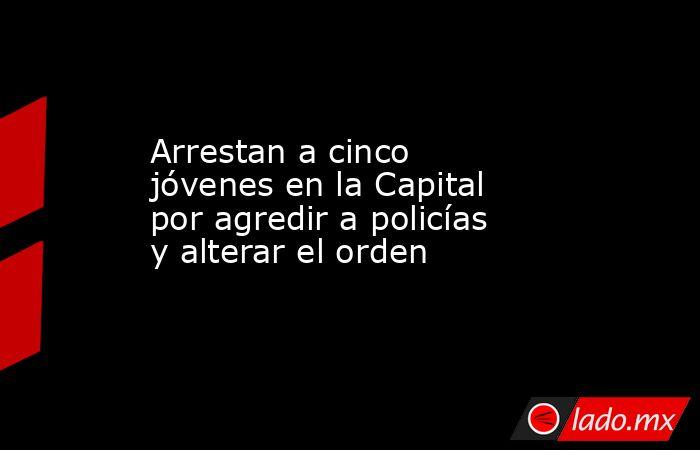 Arrestan a cinco jóvenes en la Capital por agredir a policías y alterar el orden. Noticias en tiempo real