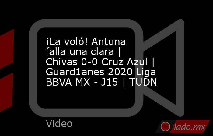 ¡La voló! Antuna falla una clara | Chivas 0-0 Cruz Azul | Guard1anes 2020 Liga BBVA MX - J15 | TUDN. Noticias en tiempo real