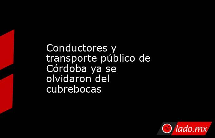 Conductores y transporte público de Córdoba ya se olvidaron del cubrebocas. Noticias en tiempo real