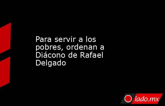 Para servir a los pobres, ordenan a Diácono de Rafael Delgado. Noticias en tiempo real