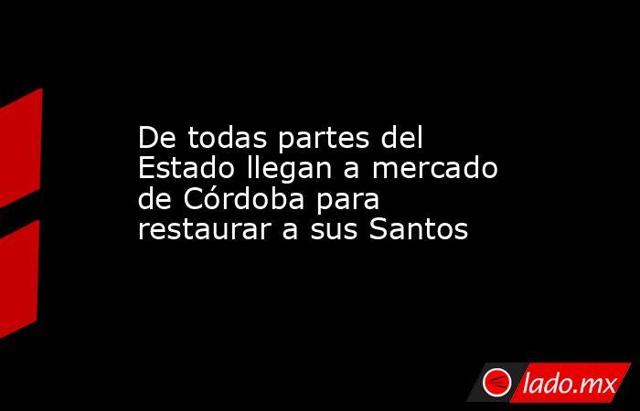 De todas partes del Estado llegan a mercado de Córdoba para restaurar a sus Santos. Noticias en tiempo real