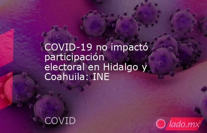 COVID-19 no impactó participación electoral en Hidalgo y Coahuila: INE. Noticias en tiempo real