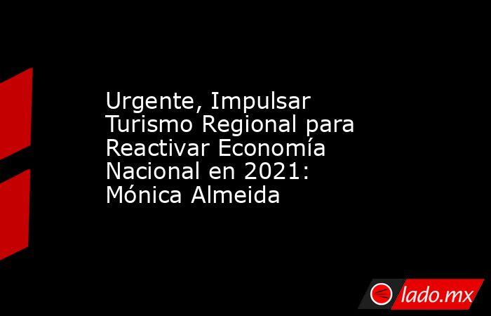 Urgente, Impulsar Turismo Regional para Reactivar Economía Nacional en 2021: Mónica Almeida. Noticias en tiempo real