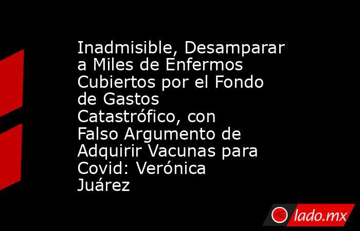Inadmisible, Desamparar a Miles de Enfermos Cubiertos por el Fondo de Gastos Catastrófico, con Falso Argumento de Adquirir Vacunas para Covid: Verónica Juárez. Noticias en tiempo real