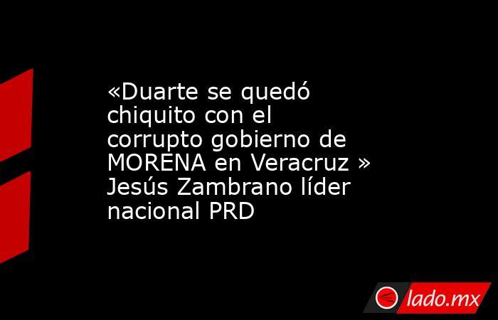 «Duarte se quedó chiquito con el corrupto gobierno de MORENA en Veracruz » Jesús Zambrano líder nacional PRD. Noticias en tiempo real