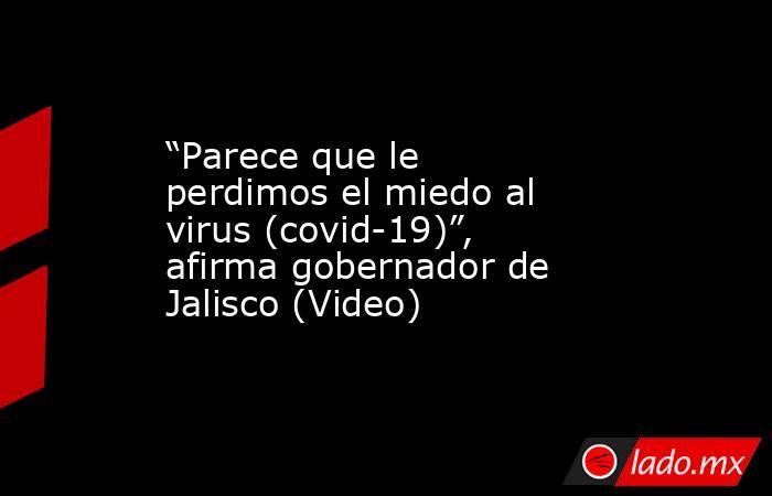 """""""Parece que le perdimos el miedo al virus (covid-19)"""", afirma gobernador de Jalisco (Video). Noticias en tiempo real"""