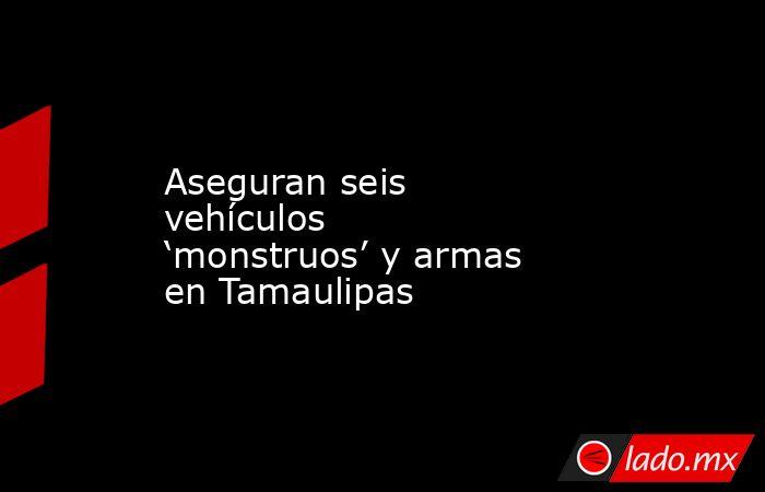 Aseguran seis vehículos 'monstruos' y armas en Tamaulipas. Noticias en tiempo real