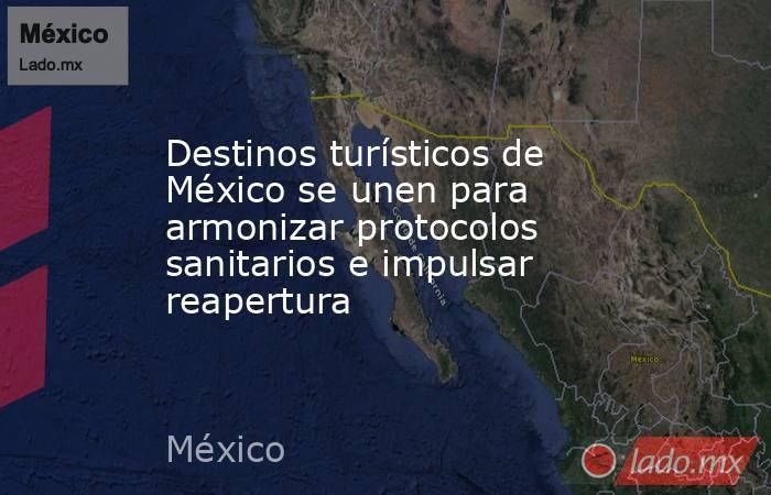 Destinos turísticos de México se unen para armonizar protocolos sanitarios e impulsar reapertura. Noticias en tiempo real