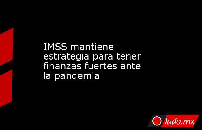 IMSS mantiene estrategia para tener finanzas fuertes ante la pandemia. Noticias en tiempo real