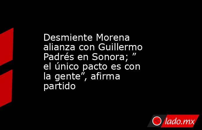 """Desmiente Morena alianza con Guillermo Padrés en Sonora; """" el único pacto es con la gente"""", afirma partido. Noticias en tiempo real"""