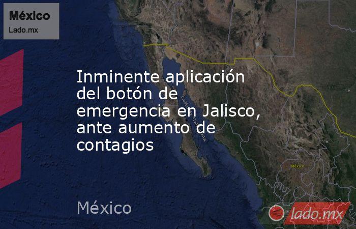 Inminente aplicación del botón de emergencia en Jalisco, ante aumento de contagios. Noticias en tiempo real