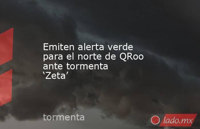 Emiten alerta verde para el norte de QRoo ante tormenta 'Zeta'. Noticias en tiempo real