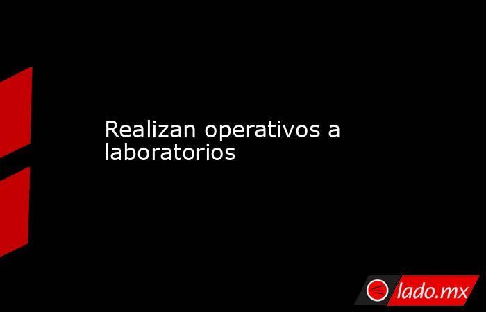 Realizan operativos a laboratorios . Noticias en tiempo real