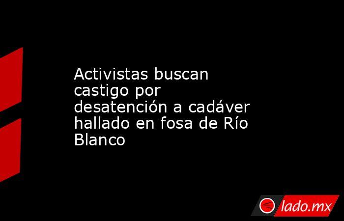 Activistas buscan castigo por desatención a cadáver hallado en fosa de Río Blanco. Noticias en tiempo real