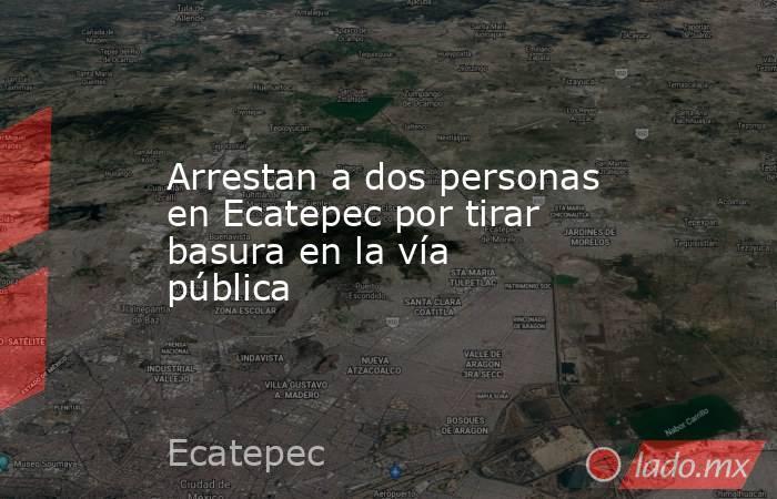 Arrestan a dos personas en Ecatepec por tirar basura en la vía pública. Noticias en tiempo real