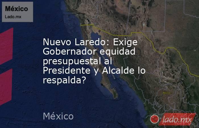 Nuevo Laredo: Exige Gobernador equidad presupuestal al Presidente y Alcalde lo respalda?. Noticias en tiempo real